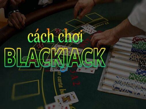 Cách chơi blackjack chi tiết cho người mới bắt đầu
